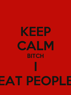 Poster: KEEP CALM BITCH I EAT PEOPLE