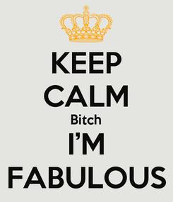 Poster: KEEP CALM Bitch I'M FABULOUS