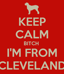 Poster: KEEP CALM BITCH  I'M FROM CLEVELAND