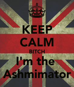 Poster: KEEP CALM BITCH I'm the  Ashmimator