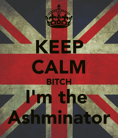 Poster: KEEP CALM BITCH I'm the  Ashminator