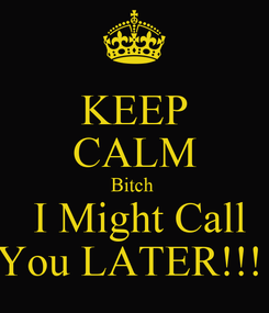 Poster: KEEP CALM Bitch   I Might Call You LATER!!!