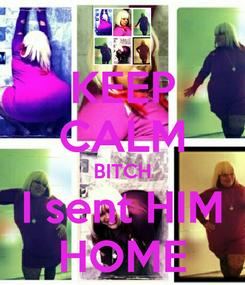 Poster: KEEP CALM BITCH I sent HIM HOME