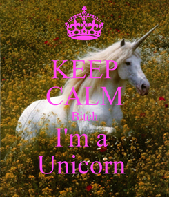 Poster: KEEP CALM Bitch I'm a  Unicorn