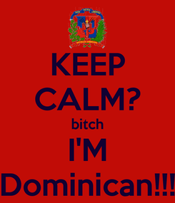 Poster: KEEP CALM? bitch I'M Dominican!!!