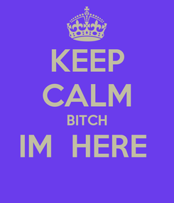 Poster: KEEP CALM BITCH IM  HERE