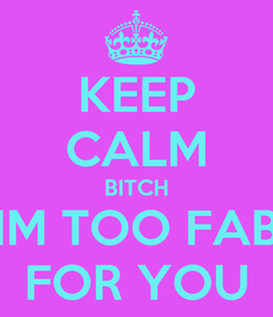Poster: KEEP CALM BITCH IM TOO FAB FOR YOU