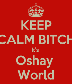 Poster: KEEP CALM BITCH It's  Oshay  World