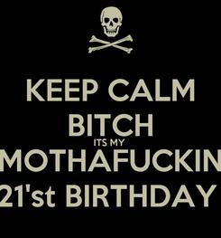 Poster: KEEP CALM BITCH ITS MY  MOTHAFUCKIN 21'st BIRTHDAY