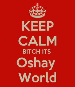 Poster: KEEP CALM BITCH ITS  Oshay  World