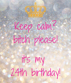 Poster: Keep calm? bitch please!  it's my  24th birthday!