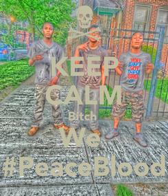 Poster: KEEP CALM Bitch  We  #PeaceBlood