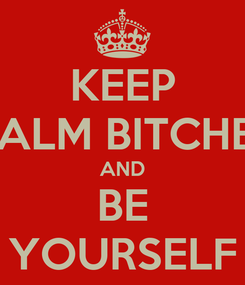 Poster: KEEP CALM BITCHES AND BE YOURSELF