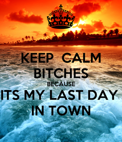 Poster: KEEP  CALM BITCHES BECAUSE ITS MY LAST DAY  IN TOWN