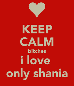Poster: KEEP CALM bitches i love  only shania