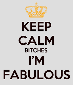 Poster: KEEP CALM BITCHES I'M FABULOUS