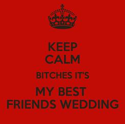Poster: KEEP CALM BITCHES IT'S MY BEST  FRIENDS WEDDING