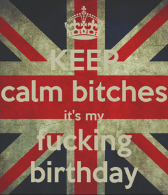 Poster: KEEP calm bitches it's my fucking birthday