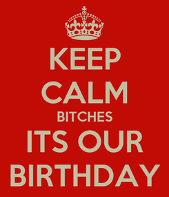 Poster: KEEP CALM BITCHES ITS OUR BIRTHDAY