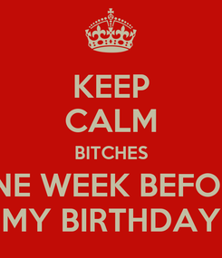 Poster: KEEP CALM BITCHES ONE WEEK BEFORE MY BIRTHDAY