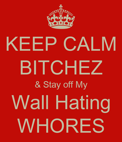 Poster: KEEP CALM BITCHEZ & Stay off My Wall Hating WHORES