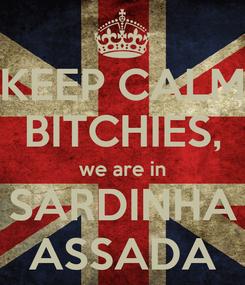 Poster: KEEP CALM BITCHIES, we are in SARDINHA ASSADA