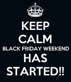 Poster: KEEP CALM BLACK FRIDAY WEEKEND HAS STARTED!!