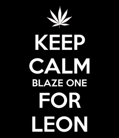 Poster: KEEP CALM BLAZE ONE FOR LEON