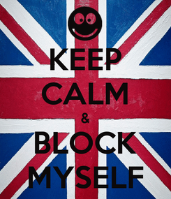 Poster: KEEP CALM & BLOCK MYSELF