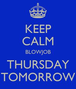 Poster: KEEP CALM BLOWJOB THURSDAY TOMORROW