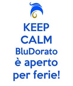 Poster: KEEP CALM BluDorato è aperto per ferie!