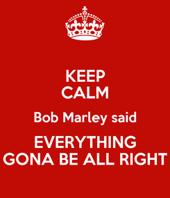 Poster: KEEP CALM Bob Marley said EVERYTHING GONA BE ALL RIGHT
