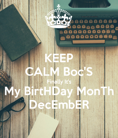 Poster: KEEP CALM Boc'S Finally It's My BirtHDay MonTh DecEmbER