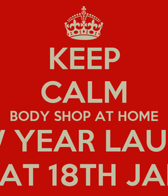 Poster: KEEP CALM BODY SHOP AT HOME NEW YEAR LAUNCH SAT 18TH JAN