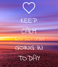Poster: KEEP CALM BODY SHOP ORDER GOING IN TODAY