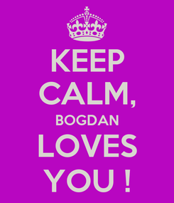 Poster: KEEP CALM, BOGDAN LOVES YOU !