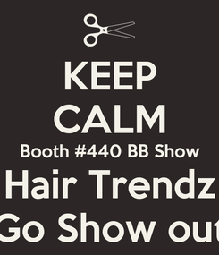 Poster: KEEP CALM Booth #440 BB Show Hair Trendz Go Show out