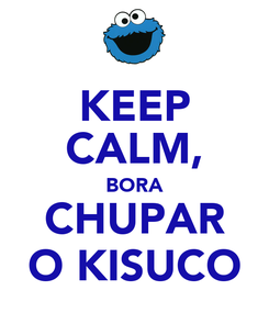 Poster: KEEP CALM, BORA CHUPAR O KISUCO