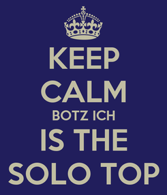 Poster: KEEP CALM BOTZ ICH IS THE SOLO TOP