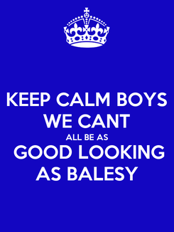 Poster: KEEP CALM BOYS WE CANT ALL BE AS  GOOD LOOKING AS BALESY