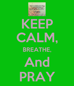 Poster: KEEP CALM, BREATHE, And PRAY