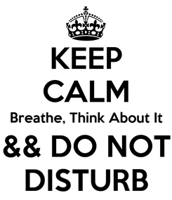 Poster: KEEP CALM Breathe, Think About It && DO NOT DISTURB