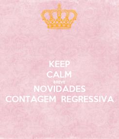 Poster: KEEP CALM BREVE NOVIDADES CONTAGEM  REGRESSIVA