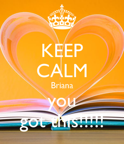 Poster: KEEP CALM Briana you got this!!!!!