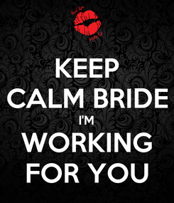 Poster: KEEP CALM BRIDE I'M WORKING FOR YOU