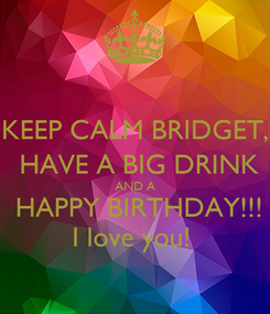 Poster: KEEP CALM BRIDGET,  HAVE A BIG DRINK AND A  HAPPY BIRTHDAY!!! I love you!