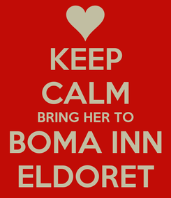Poster: KEEP CALM BRING HER TO BOMA INN ELDORET