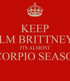 Poster: KEEP CALM BRITTNEY R. ITS ALMOST SCORPIO SEASON