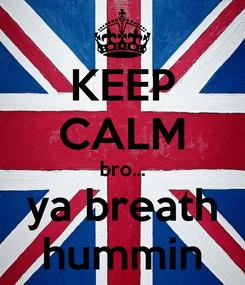 Poster: KEEP CALM bro... ya breath hummin