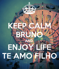 Poster: KEEP CALM BRUNO AND  ENJOY LIFE TE AMO FILHO
